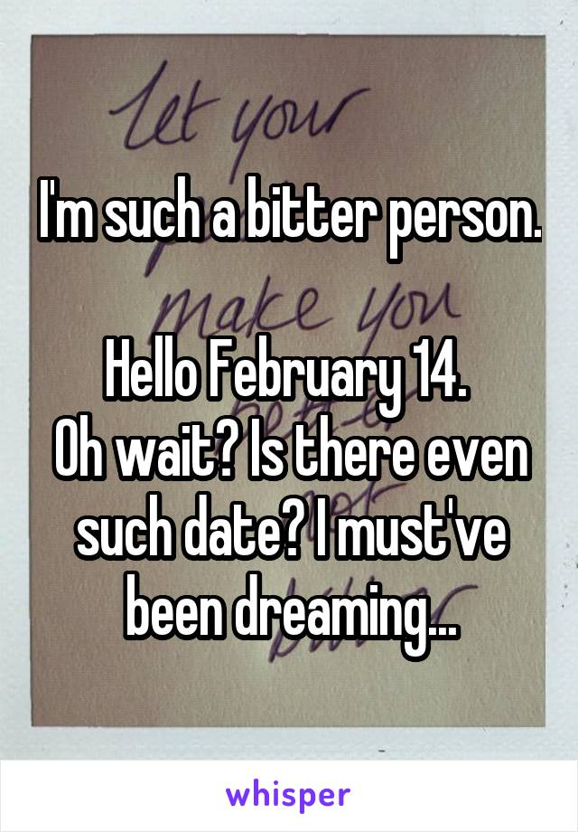 I'm such a bitter person.  Hello February 14.  Oh wait? Is there even such date? I must've been dreaming...