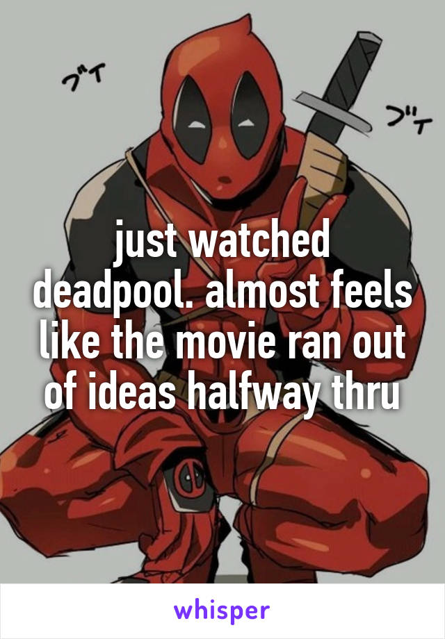 just watched deadpool. almost feels like the movie ran out of ideas halfway thru