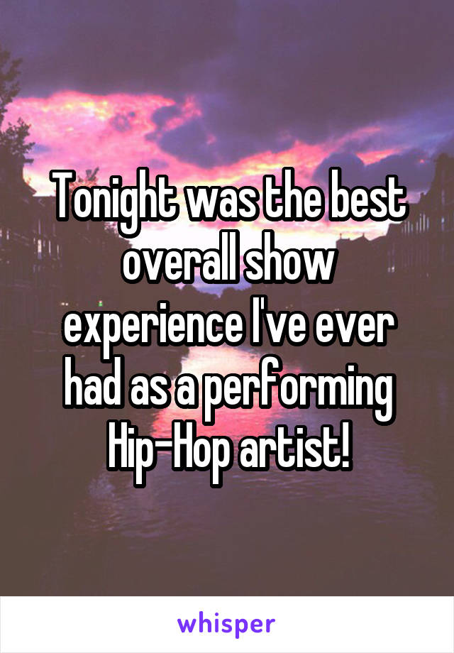 Tonight was the best overall show experience I've ever had as a performing Hip-Hop artist!