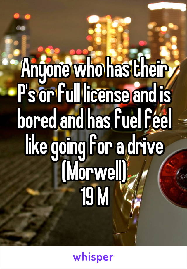 Anyone who has their P's or full license and is bored and has fuel feel like going for a drive (Morwell) 19 M