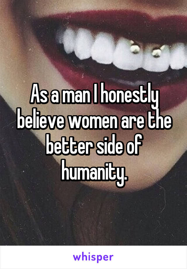 As a man I honestly believe women are the better side of humanity.