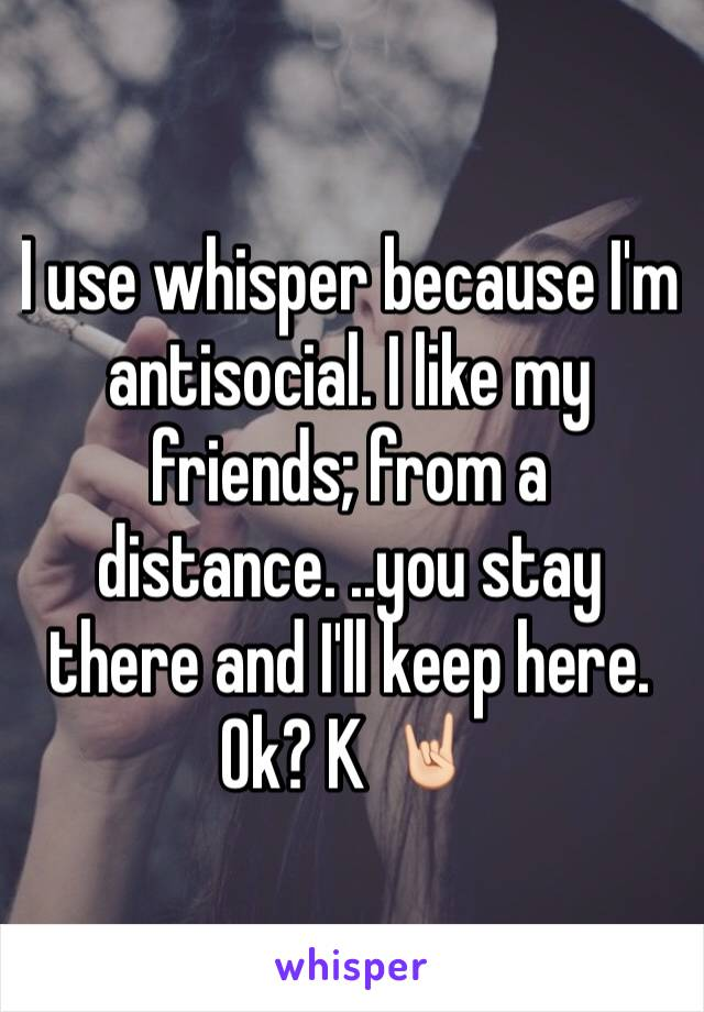 I use whisper because I'm antisocial. I like my friends; from a distance. ..you stay there and I'll keep here. Ok? K 🤘🏻