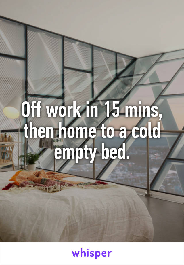 Off work in 15 mins, then home to a cold empty bed.