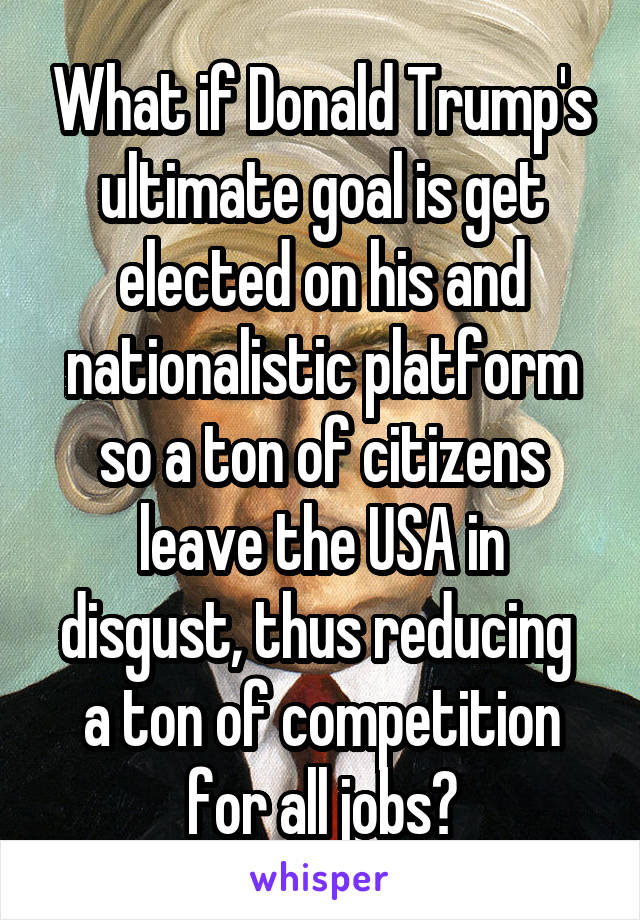 What if Donald Trump's ultimate goal is get elected on his and nationalistic platform so a ton of citizens leave the USA in disgust, thus reducing  a ton of competition for all jobs?