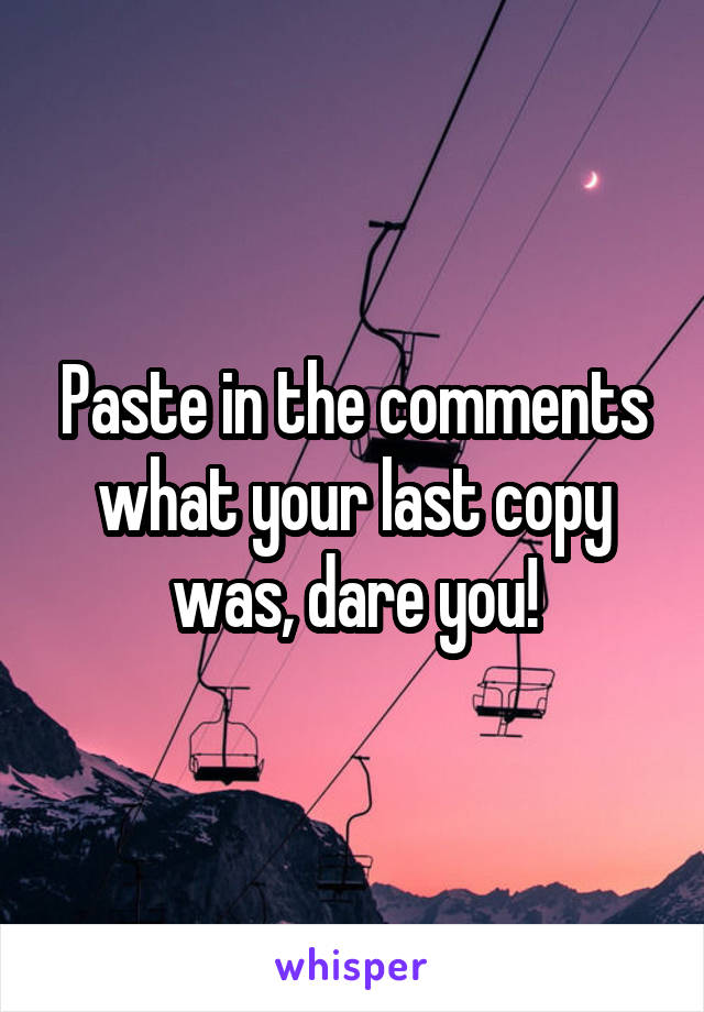 Paste in the comments what your last copy was, dare you!
