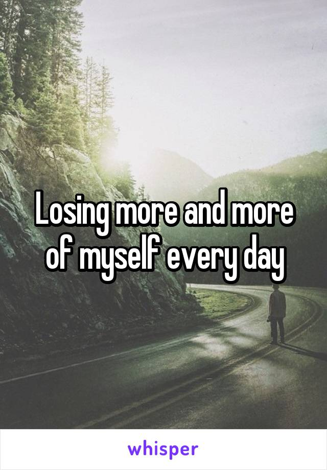 Losing more and more of myself every day