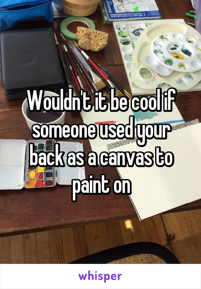 Wouldn't it be cool if someone used your back as a canvas to paint on