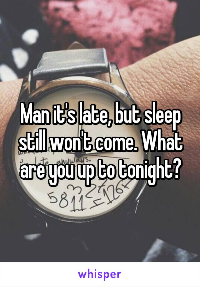 Man it's late, but sleep still won't come. What are you up to tonight?