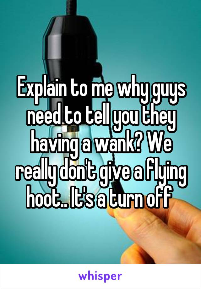 Explain to me why guys need to tell you they having a wank? We really don't give a flying hoot.. It's a turn off