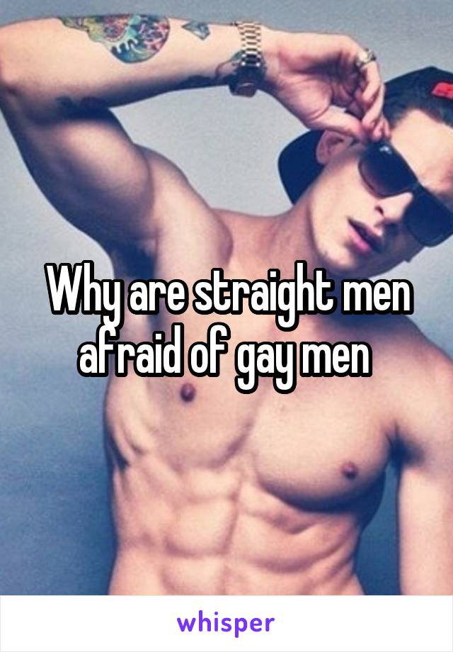 Why are straight men afraid of gay men