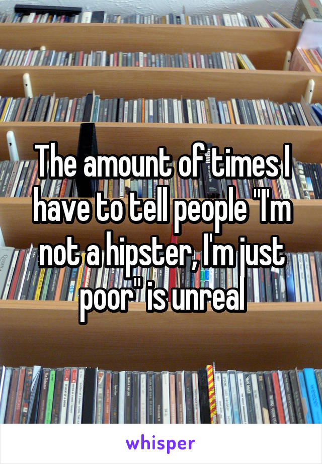 """The amount of times I have to tell people """"I'm not a hipster, I'm just poor"""" is unreal"""