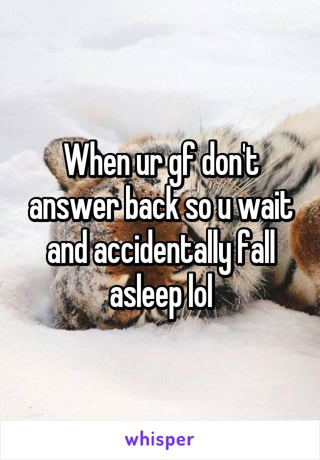 When ur gf don't answer back so u wait and accidentally fall asleep lol