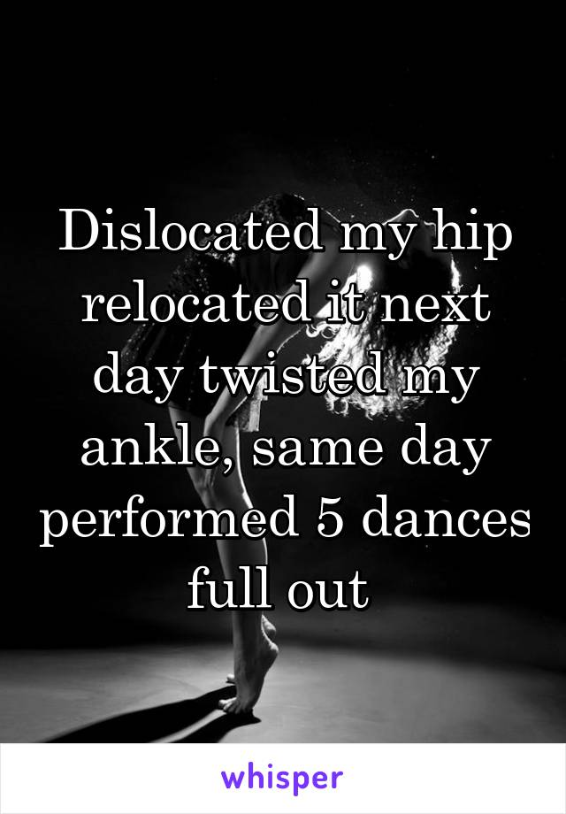 Dislocated my hip relocated it next day twisted my ankle, same day performed 5 dances full out