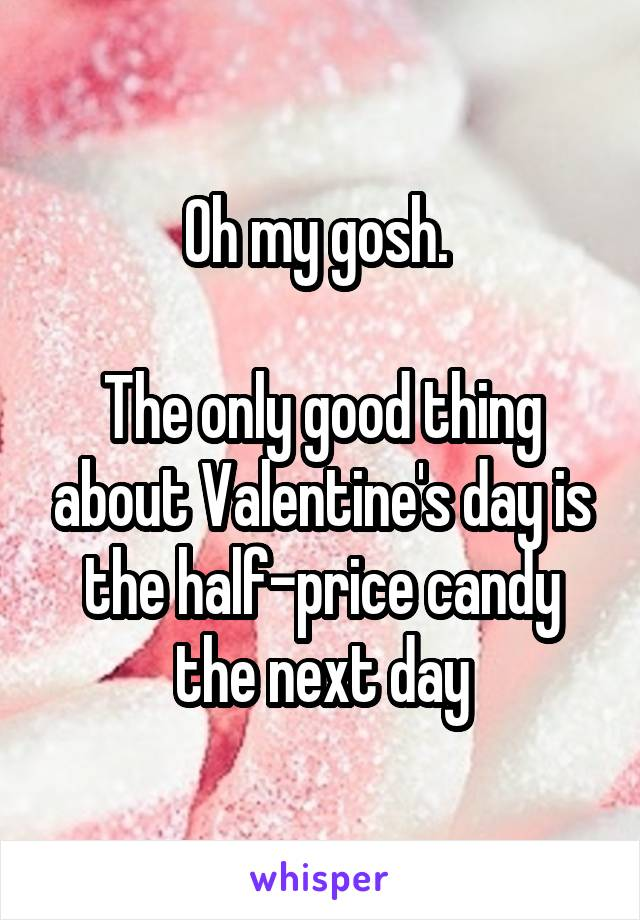 Oh my gosh.   The only good thing about Valentine's day is the half-price candy the next day
