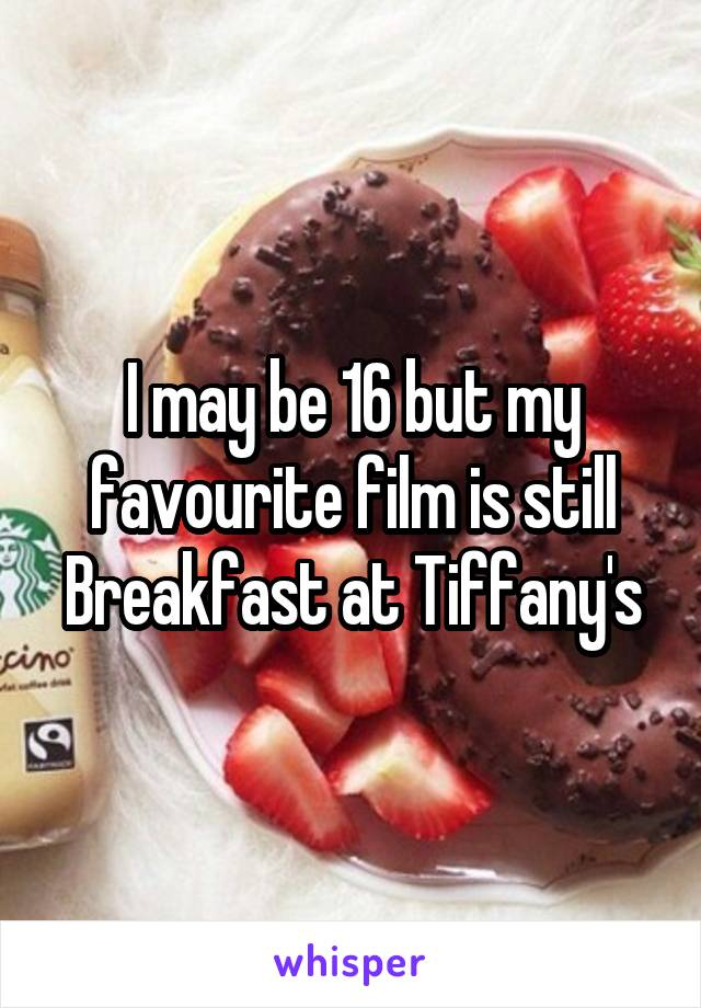 I may be 16 but my favourite film is still Breakfast at Tiffany's