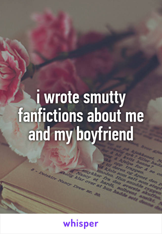 i wrote smutty fanfictions about me and my boyfriend