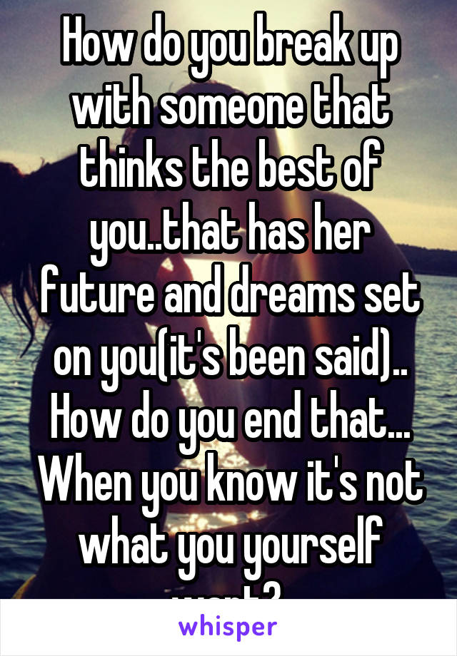 How do you break up with someone that thinks the best of you..that has her future and dreams set on you(it's been said).. How do you end that... When you know it's not what you yourself want?