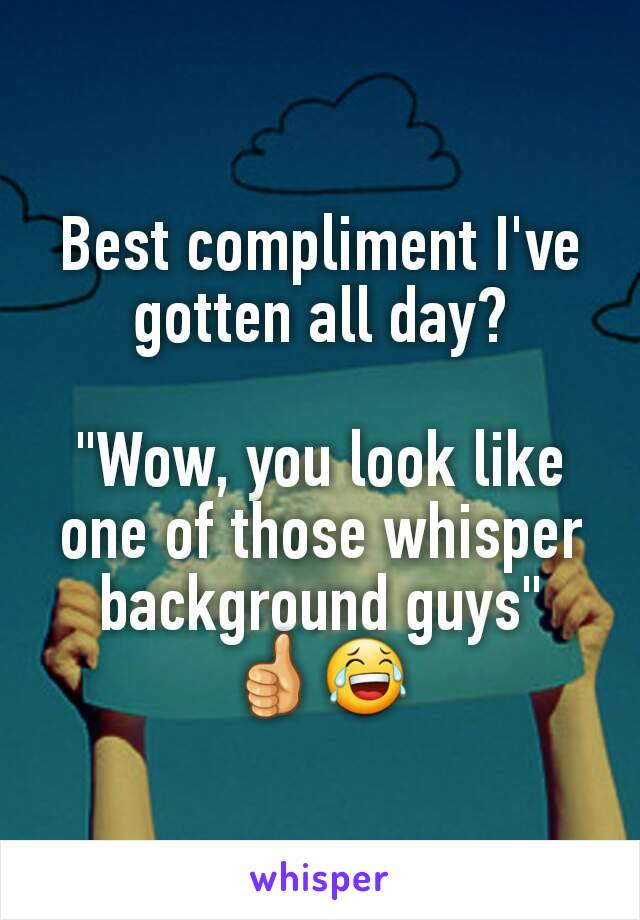 """Best compliment I've gotten all day?  """"Wow, you look like one of those whisper background guys"""" 👍😂"""