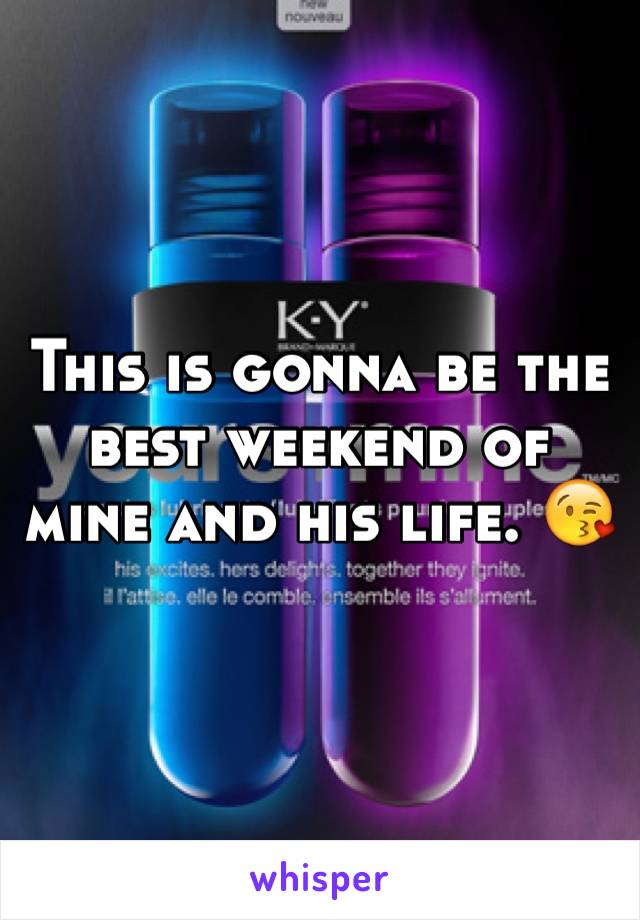 This is gonna be the best weekend of mine and his life. 😘