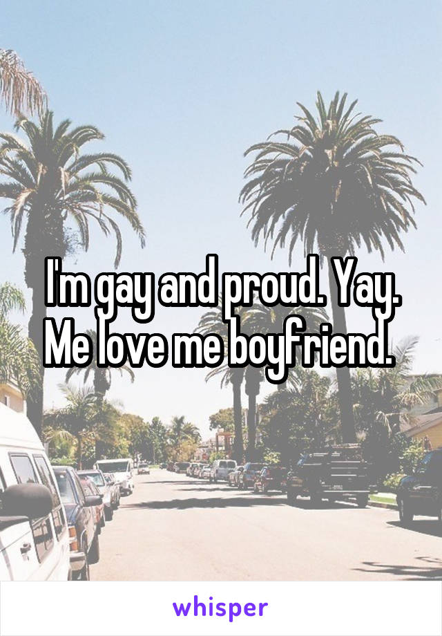 I'm gay and proud. Yay. Me love me boyfriend.