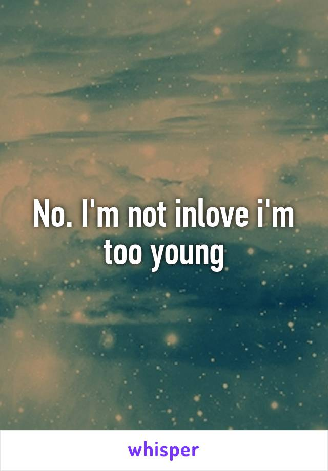 No. I'm not inlove i'm too young