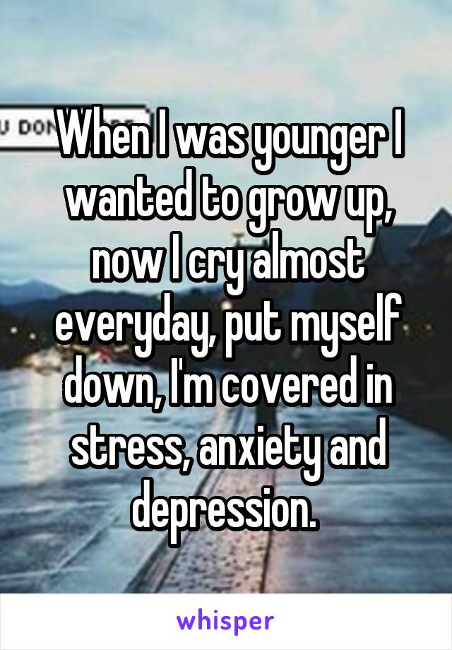 When I was younger I wanted to grow up, now I cry almost everyday, put myself down, I'm covered in stress, anxiety and depression.