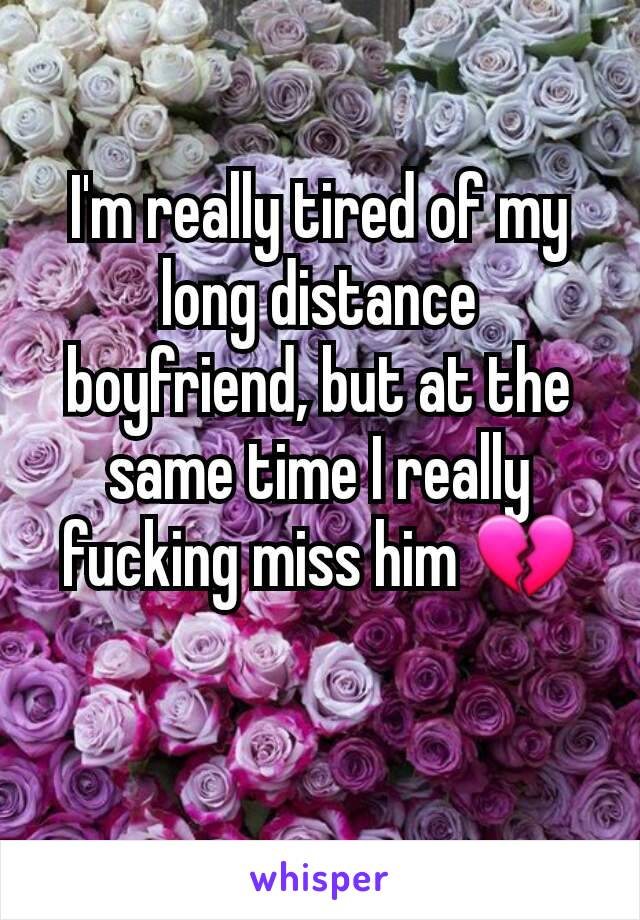 I'm really tired of my long distance boyfriend, but at the same time I really fucking miss him 💔