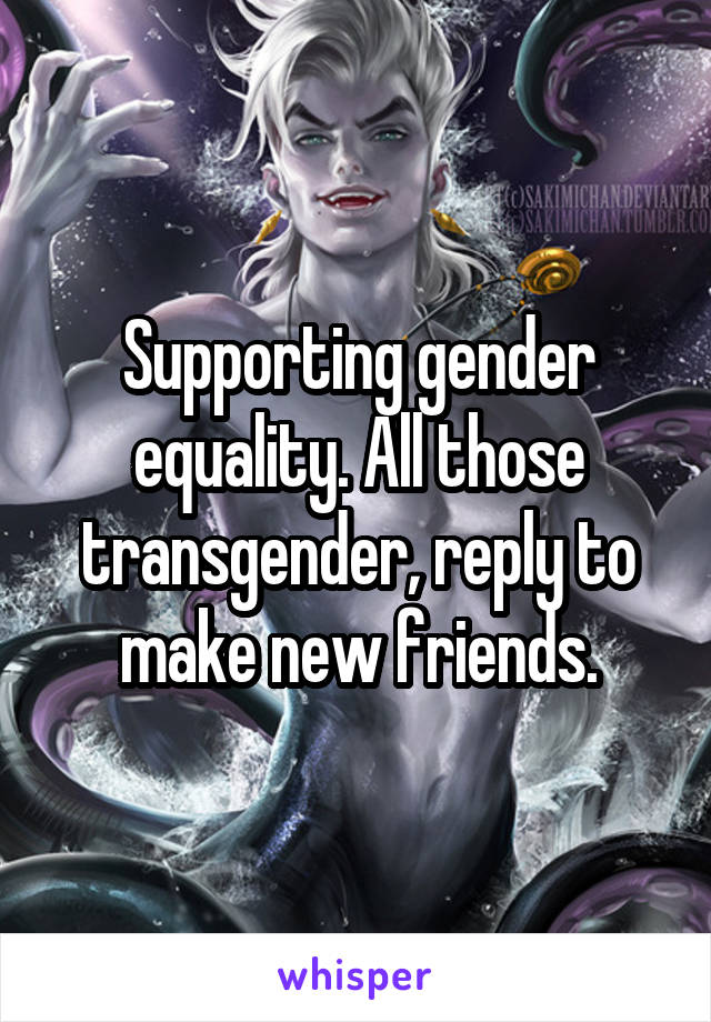 Supporting gender equality. All those transgender, reply to make new friends.