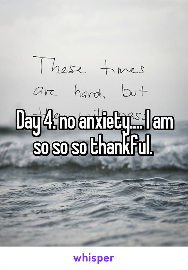 Day 4. no anxiety.... I am so so so thankful.