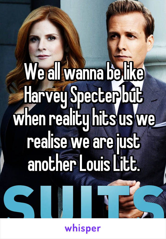 We all wanna be like Harvey Specter but when reality hits us we realise we are just another Louis Litt.