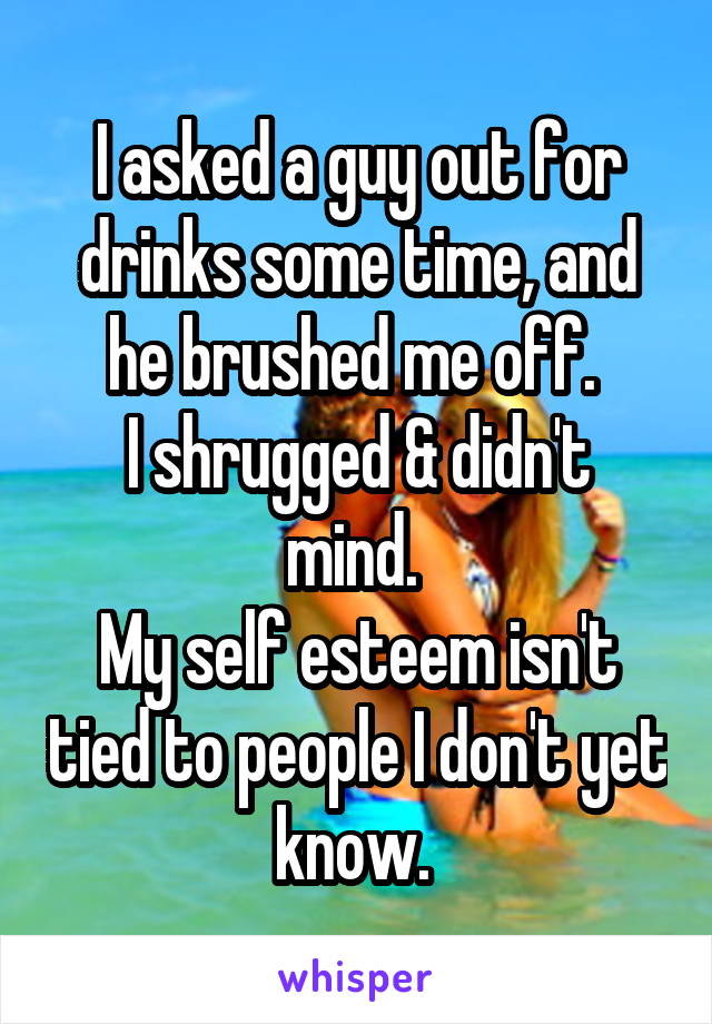 I asked a guy out for drinks some time, and he brushed me off.  I shrugged & didn't mind.  My self esteem isn't tied to people I don't yet know.