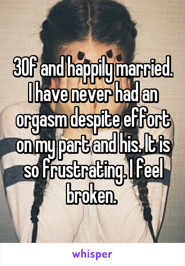 30f and happily married. I have never had an orgasm despite effort on my part and his. It is so frustrating. I feel broken.