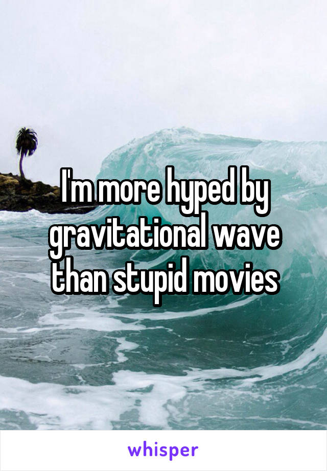 I'm more hyped by gravitational wave than stupid movies