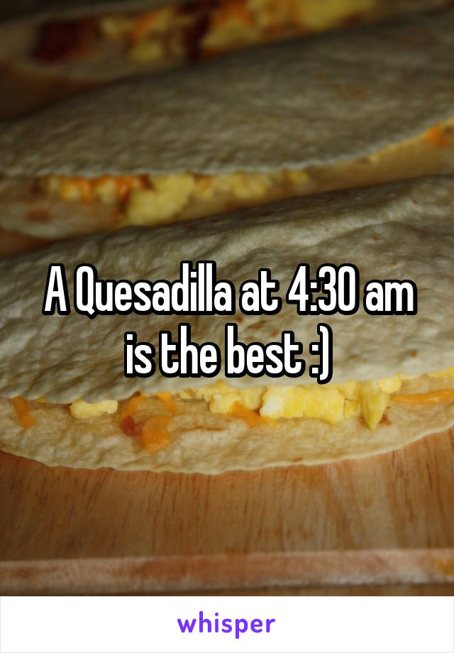 A Quesadilla at 4:30 am is the best :)