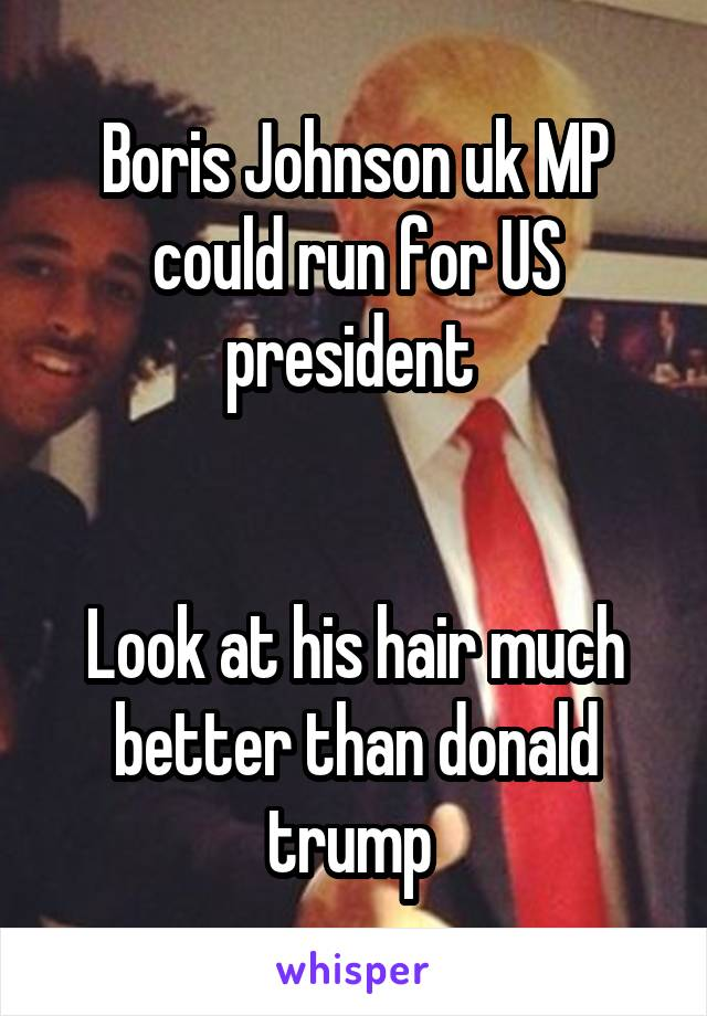 Boris Johnson uk MP could run for US president    Look at his hair much better than donald trump