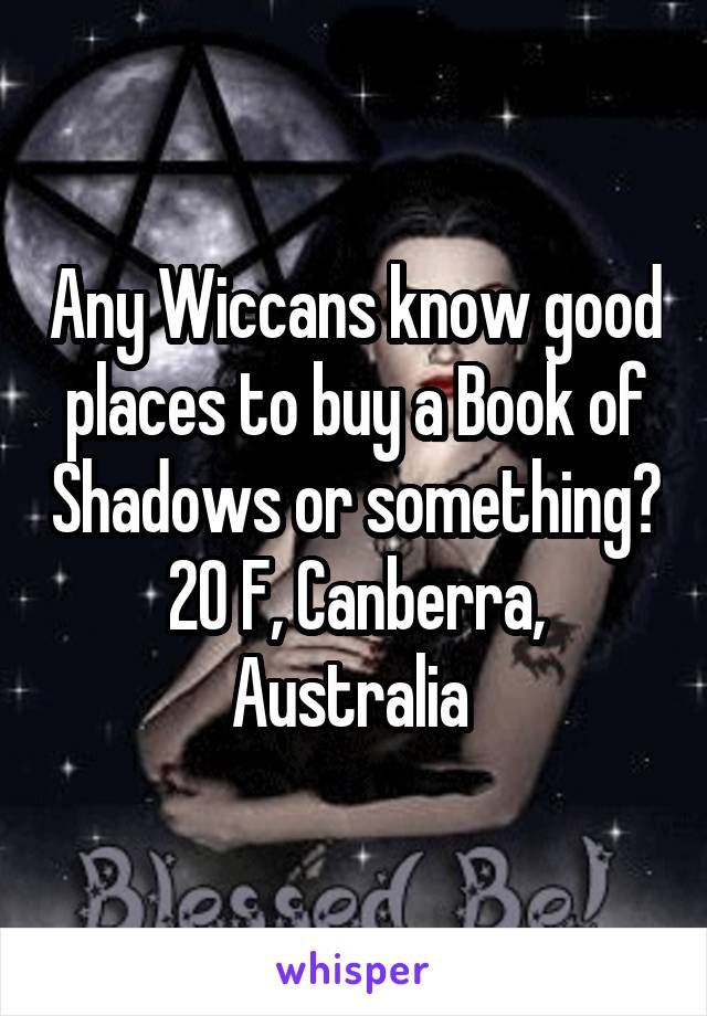 Any Wiccans know good places to buy a Book of Shadows or something?  20 F, Canberra,  Australia