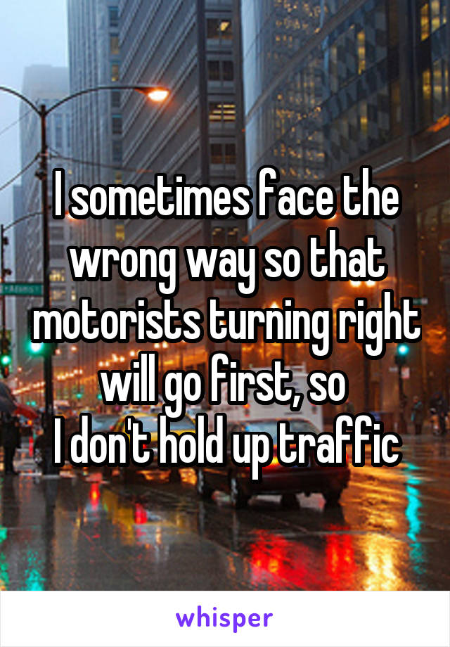 I sometimes face the wrong way so that motorists turning right will go first, so  I don't hold up traffic