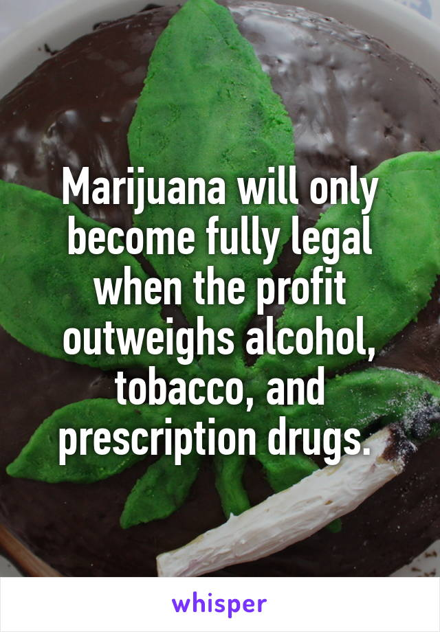 Marijuana will only become fully legal when the profit outweighs alcohol, tobacco, and prescription drugs.