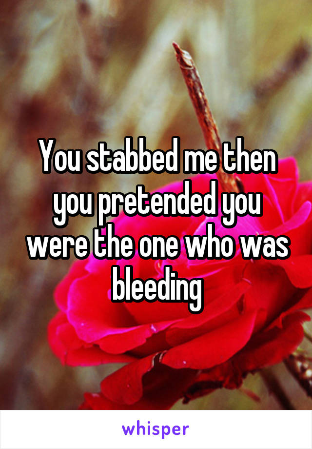 You stabbed me then you pretended you were the one who was bleeding