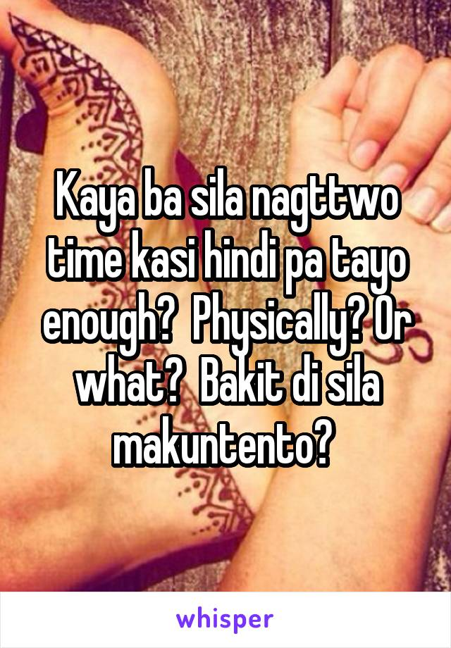 Kaya ba sila nagttwo time kasi hindi pa tayo enough?  Physically? Or what?  Bakit di sila makuntento?