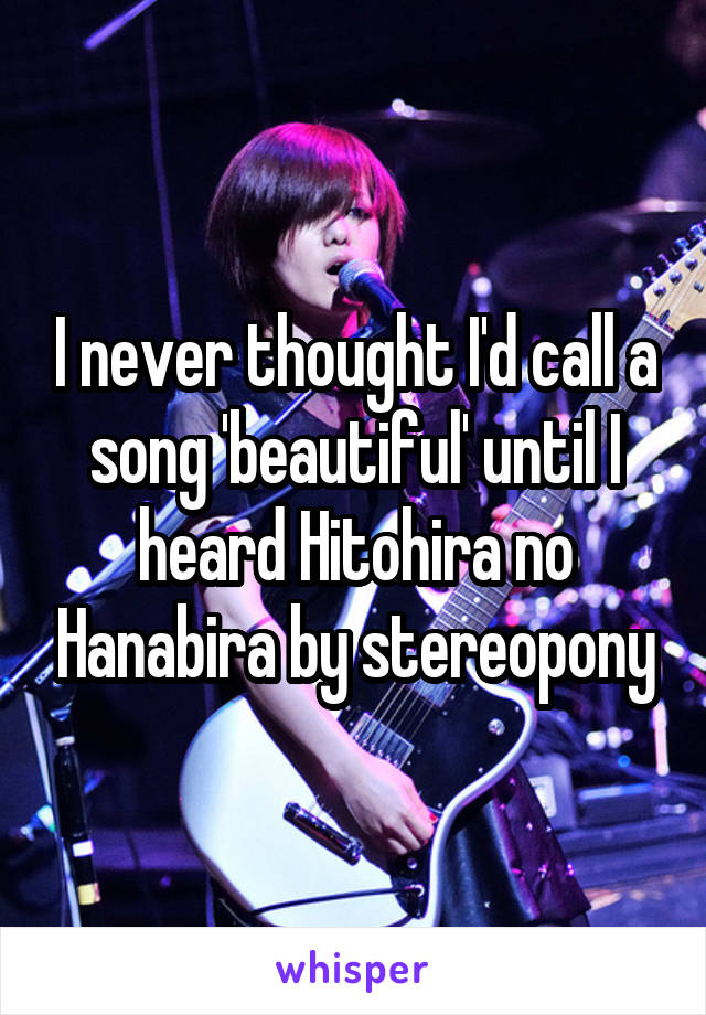 I never thought I'd call a song 'beautiful' until I heard Hitohira no Hanabira by stereopony