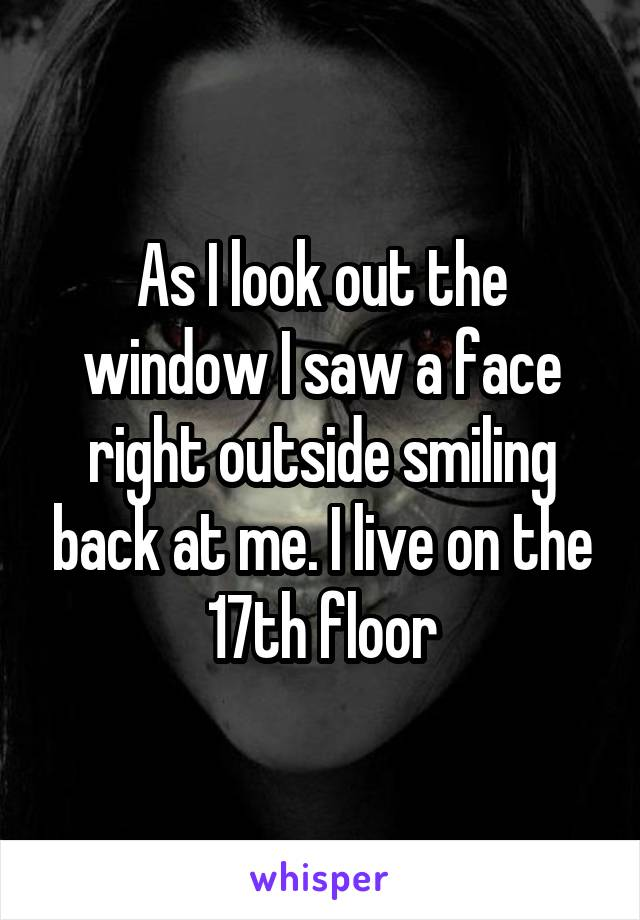 As I look out the window I saw a face right outside smiling back at me. I live on the 17th floor