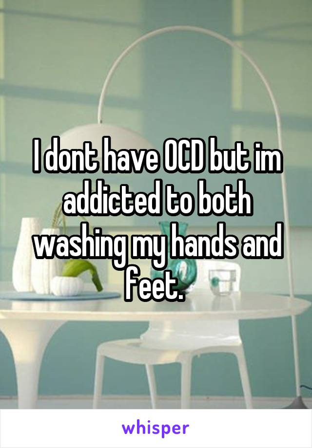 I dont have OCD but im addicted to both washing my hands and feet.