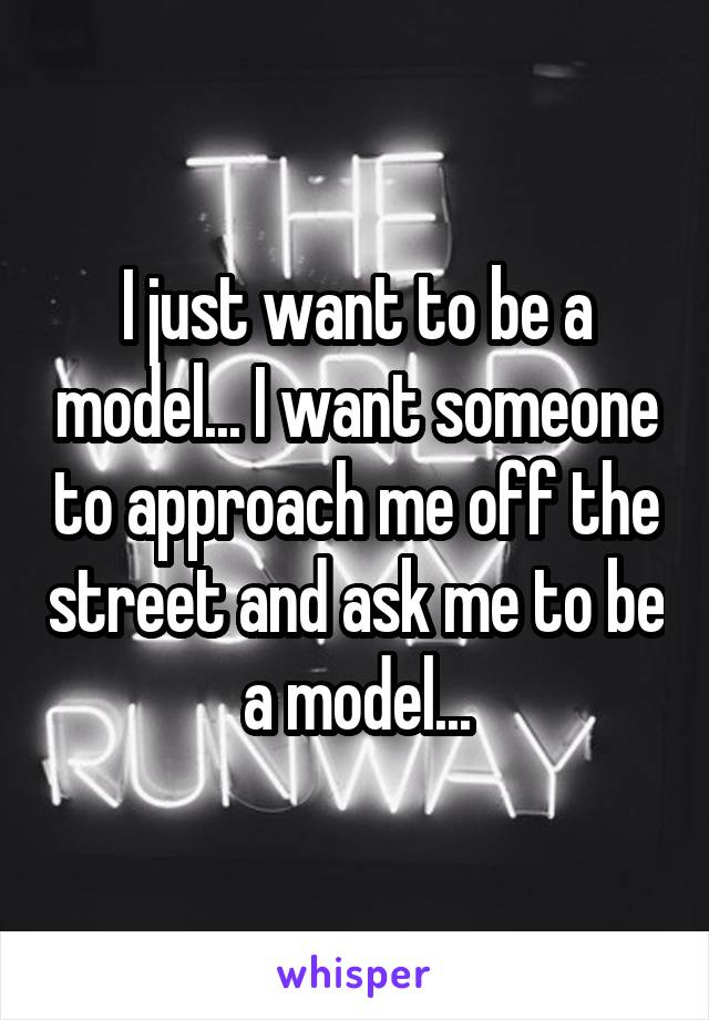 I just want to be a model... I want someone to approach me off the street and ask me to be a model...