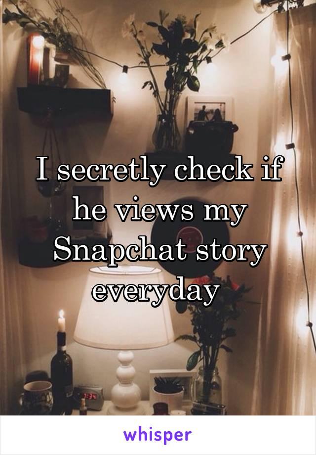 I secretly check if he views my Snapchat story everyday