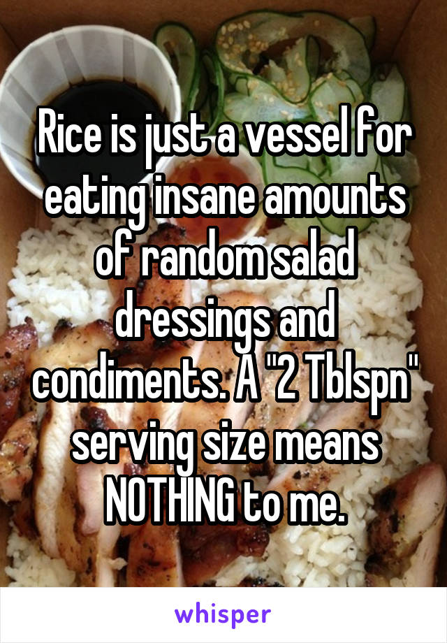 "Rice is just a vessel for eating insane amounts of random salad dressings and condiments. A ""2 Tblspn"" serving size means NOTHING to me."