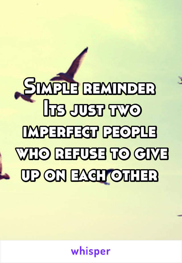 Simple reminder  Its just two imperfect people  who refuse to give up on each other