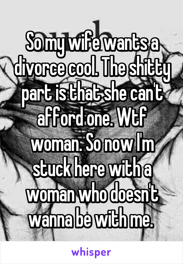 So my wife wants a divorce cool. The shitty part is that she can't afford one. Wtf woman. So now I'm stuck here with a woman who doesn't wanna be with me.