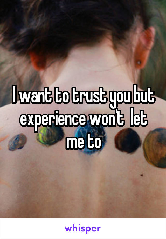 I want to trust you but experience won't  let me to