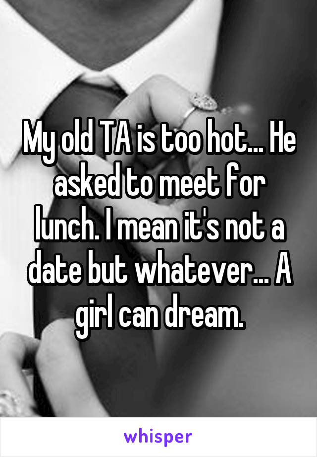 My old TA is too hot... He asked to meet for lunch. I mean it's not a date but whatever... A girl can dream.